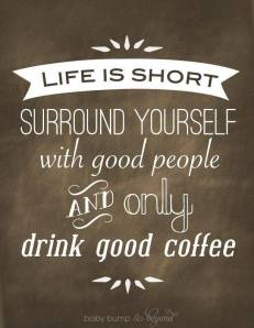 Life is Short. Surround Yourself with good people AND only drink good coffee.